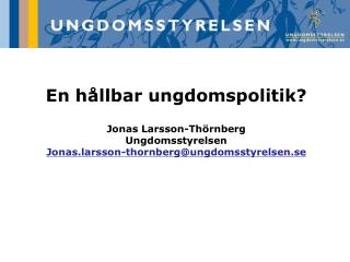 En h llbar ungdomspolitik  Jonas Larsson-Th rnberg Ungdomsstyrelsen Jonas.larsson-thornbergungdomsstyrelsen.se