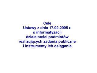 Cele  Ustawy z dnia 17.02.2005 r. o informatyzacji  dzialalnosci podmiot w  realizujacych zadania publiczne  i instrumen