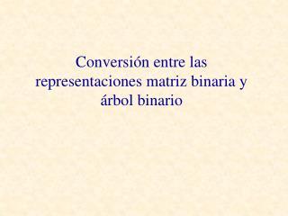 Conversi n entre las representaciones matriz binaria y  rbol binario