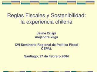 Reglas Fiscales y Sostenibilidad: la experiencia chilena   Jaime Crispi Alejandra Vega  XVI Seminario Regional de Pol ti
