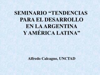 SEMINARIO  TENDENCIAS  PARA EL DESARROLLO EN LA ARGENTINA Y AM RICA LATINA     Alfredo Calcagno, UNCTAD