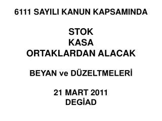 6111 SAYILI KANUN KAPSAMINDA   STOK  KASA ORTAKLARDAN ALACAK  BEYAN ve D ZELTMELERI  21 MART 2011 DEGIAD