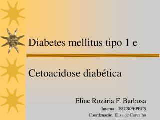 Diabetes mellitus tipo 1 e   Cetoacidose diab tica    Eline Roz ria F. Barbosa Interna   ESCS