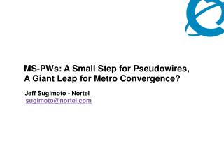 MS-PWs: A Small Step for Pseudowires, A Giant Leap for Metro Convergence   Jeff Sugimoto - Nortel  sugimotonortel