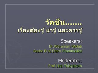 .             Speakers: Dr.Woraman Widab Assist Prof.Olarn Prommalikit   Moderator: Prof.Usa Thisyakorn