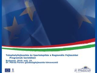 Telephelyfejleszt s  s Ipartelep t s a Region lis Fejleszt si Programok keret ben Budapest, 2010. m j. 19. Dr. Petr s Fe