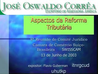 Aspectos da Reforma Tribut ria  8  Reuni o do Comit  Jur dico C mara de Com rcio Su  o-Brasileira      SWISSCAM 13 de Ju