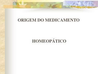ORIGEM DO MEDICAMENTO     HOMEOP TICO