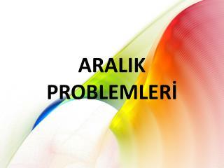 ARALIK PROBLEMLERI