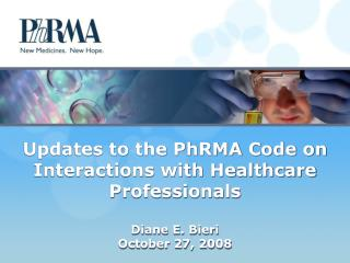 Updates to the PhRMA Code on  Interactions with Healthcare Professionals   Diane E. Bieri October 27, 2008
