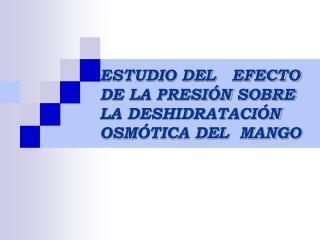 ESTUDIO DEL   EFECTO  DE LA PRESI N SOBRE  LA DESHIDRATACI N  OSM TICA DEL  MANGO