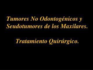 Tumores No Odontog nicos y        Seudotumores de los Maxilares.   Tratamiento Quir rgico.
