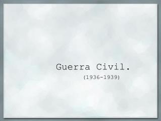 Guerra Civil.         1936-1939