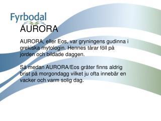 AURORA   AURORA, eller Eos, var gryningens gudinna i grekiska mytologin. Hennes t rar f ll p  jorden och bildade daggen.