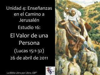 Unidad 4: Ense anzas en el Camino a Jerusal n Estudio 16:  El Valor de una Persona Lucas 15:1-32  26 de abril de 2011
