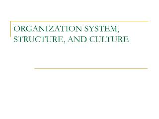 ORGANIZATION SYSTEM, STRUCTURE, AND CULTURE