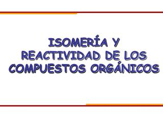 ISOMER A Y REACTIVIDAD DE LOS COMPUESTOS ORG NICOS