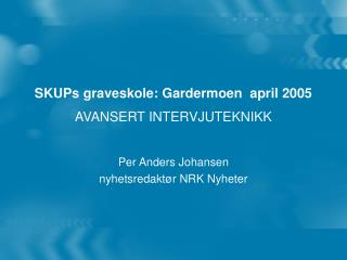 SKUPs graveskole: Gardermoen  april 2005 AVANSERT INTERVJUTEKNIKK
