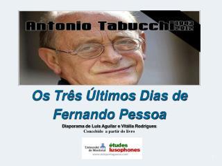 Os Tr s  ltimos Dias de Fernando Pessoa  Diaporama de Lu s Aguilar e Vit lia Rodrigues Concebido  a partir do livro