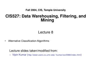 Fall 2004, CIS, Temple University  CIS527: Data Warehousing, Filtering, and Mining   Lecture 8  Alternative Classificati