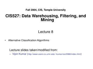 Fall 2004, CIS, Temple University  CIS527: Data Warehousing, Filtering, and Mining   Lecture 8  Alternative Classificati