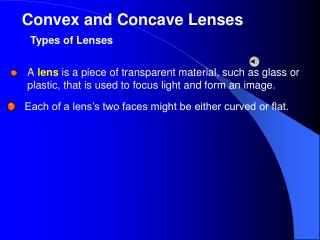 A lens is a piece of transparent material, such as glass or plastic, that is used to focus light and form an image.