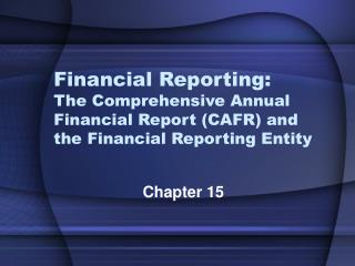 Financial Reporting: The Comprehensive Annual Financial Report CAFR and the Financial Reporting Entity