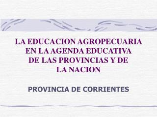 LA EDUCACION AGROPECUARIA  EN LA AGENDA EDUCATIVA  DE LAS PROVINCIAS Y DE  LA NACION