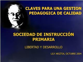 CLAVES PARA UNA GESTION PEDAGOGICA DE CALIDAD      SOCIEDAD DE INSTRUCCI N PRIMARIA   LIBERTAD Y DESARROLLO   LILY ARIZT
