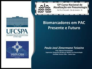 Biomarcadores em PAC Presente e Futuro    Paulo Jos  Zimermann Teixeira Prof. Adjunto Pneumologia Supervisor Programa Re