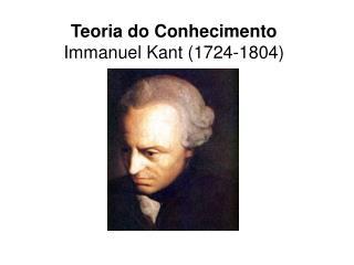 Teoria do Conhecimento Immanuel Kant 1724-1804
