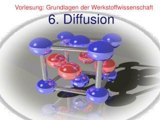 Vorlesung: Grundlagen der Werkstoffwissenschaft                6. Diffusion
