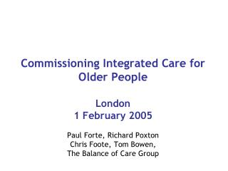 Commissioning Integrated Care for Older People  London 1 February 2005   Paul Forte, Richard Poxton Chris Foote, Tom Bow