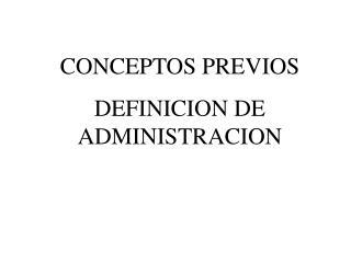 CONCEPTOS PREVIOS DEFINICION DE ADMINISTRACION