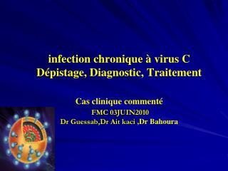 Infection chronique   virus C D pistage, Diagnostic, Traitement  Cas clinique comment    FMC 03JUIN2010 Dr Guessab,Dr Ai