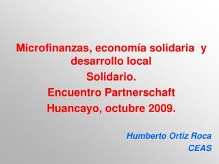 Microfinanzas, econom a solidaria  y desarrollo local Solidario. Encuentro Partnerschaft Huancayo, octubre 2009.