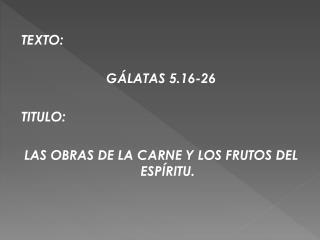 TEXTO:   G LATAS 5.16-26  TITULO:   LAS OBRAS DE LA CARNE Y LOS FRUTOS DEL ESP RITU.
