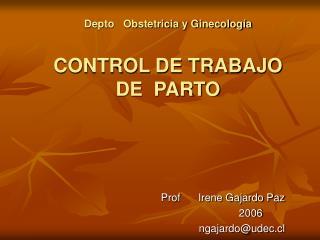 Depto   Obstetricia y Ginecolog a  CONTROL DE TRABAJO  DE  PARTO