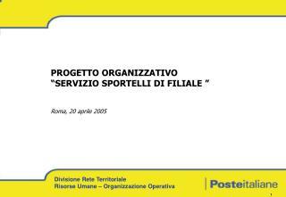 PROGETTO ORGANIZZATIVO  SERVIZIO SPORTELLI DI FILIALE    Roma, 20 aprile 2005