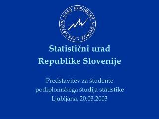 Statisticni urad Republike Slovenije  Predstavitev za  tudente podiplomskega  tudija statistike Ljubljana, 20.03.2003