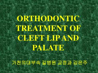 ORTHODONTIC TREATMENT OF  CLEFT LIP AND PALATE