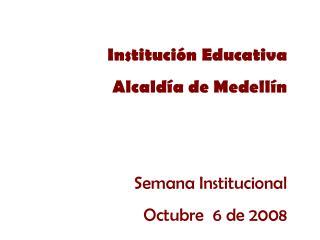 Instituci n Educativa Alcald a de Medell n   Semana Institucional Octubre  6 de 2008