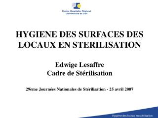 HYGIENE DES SURFACES DES LOCAUX EN STERILISATION  Edwige Lesaffre  Cadre de St rilisation  29 me Journ es Nationales de