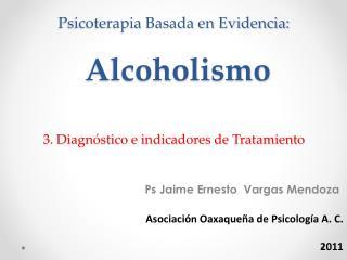 Psicoterapia Basada en Evidencia:   Alcoholismo  3. Diagn stico e indicadores de Tratamiento