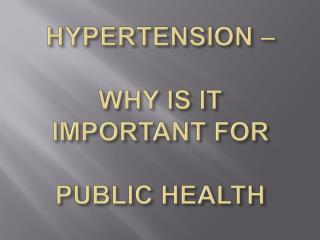 HYPERTENSION     WHY IS IT IMPORTANT FOR   PUBLIC HEALTH