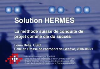Solution HERMES  La m thode suisse de conduite de projet comme cl  du succ s  Louis Belle, USIC Salle de Presse de la ro