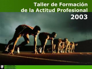 Taller de Formaci n de la Actitud Profesional 2003