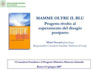 MAMME OLTRE IL BLU Progetto rivolto al superamento del disagio postparto  Maria Vezzani ginecologa  Responsabile Consult