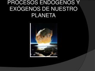 PROCESOS END GENOS Y EX GENOS DE NUESTRO PLANETA