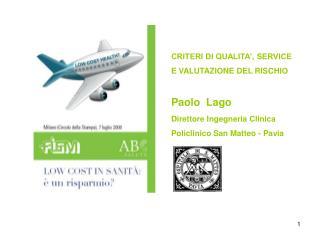 CRITERI DI QUALITA , SERVICE  E VALUTAZIONE DEL RISCHIO  Paolo  Lago Direttore Ingegneria Clinica Policlinico San Matteo